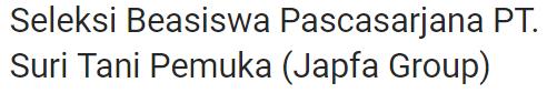 Seleksi Beasiswa Pascasarjana PT. Suri Tani Pemuka (Japfa Group)